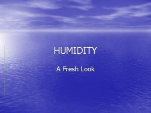 HUMIDITY A Fresh Look Definition HUMIDITY n Moisture