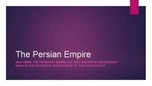 The Persian Empire WHO WERE THE PERSIANS WHERE