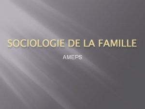 SOCIOLOGIE DE LA FAMILLE AMEPS La famille est