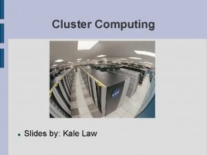 Cluster Computing Slides by Kale Law Cluster Computing