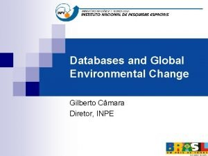 Databases and Global Environmental Change Gilberto Cmara Diretor