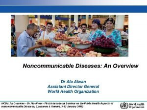 Noncommunicable Diseases An Overview Dr Ala Alwan Assistant