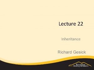 Lecture 22 Inheritance Richard Gesick OBJECTIVES How inheritance