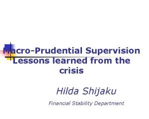 MacroPrudential Supervision Lessons learned from the crisis Hilda