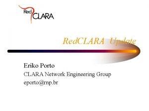 Red CLARA Update Eriko Porto CLARA Network Engineering