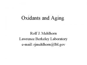 Oxidants and Aging Rolf J Mehlhorn Lawrence Berkeley