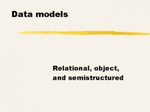 Data models Relational object and semistructured Types of