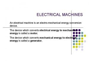 ELECTRICAL MACHINES An electrical machine is an electromechanical