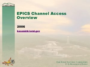 EPICS Channel Access Overview 2006 kasemirkornl gov Channel
