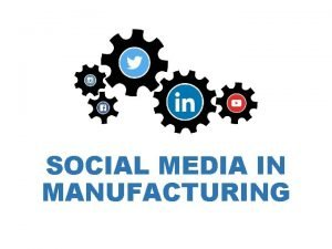 SOCIAL MEDIA IN MANUFACTURING SOCIAL MEDIA What is