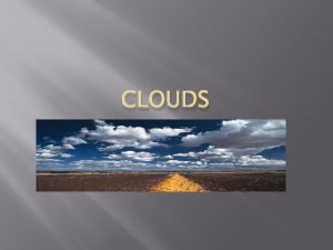 CLOUDS Clouds and Fog Key Ideas Describe the