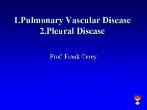1 Pulmonary Vascular Disease 2 Pleural Disease Prof