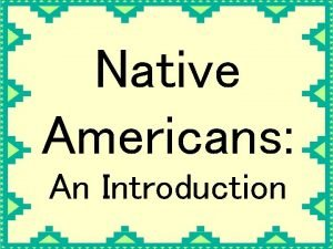 Native Americans An Introduction Native Americans were the
