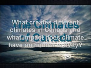 The Climates of Canada What creates different climates