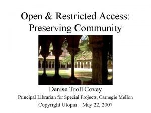 Open Restricted Access Preserving Community Denise Troll Covey