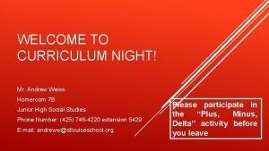 WELCOME TO CURRICULUM NIGHT Mr Andrew Weiss Homeroom