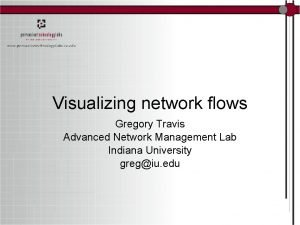 Visualizing network flows Gregory Travis Advanced Network Management