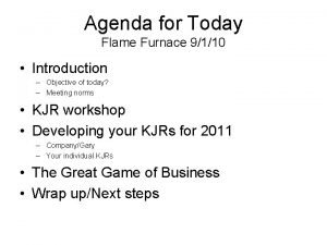 Agenda for Today Flame Furnace 9110 Introduction Objective