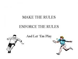 MAKE THE RULES ENFORCE THE RULES And Let