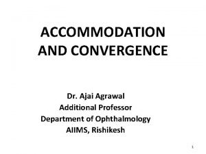 ACCOMMODATION AND CONVERGENCE Dr Ajai Agrawal Additional Professor