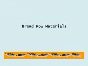 Bread Row Materials ROW MATERIALS Wheat flour Water