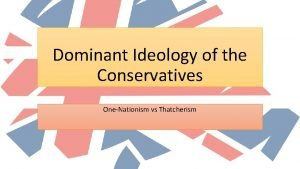 Dominant Ideology of the Conservatives OneNationism vs Thatcherism