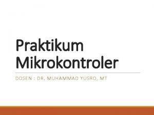Praktikum Mikrokontroler DOSEN DR MUHAMMAD YUSRO MT INTRODUCTION