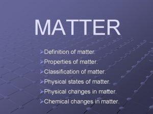 MATTER Definition of matter Properties of matter Classification
