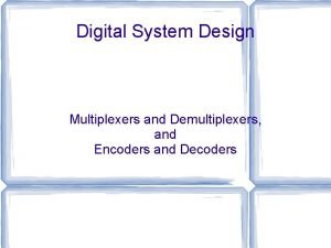 Digital System Design Multiplexers and Demultiplexers and Encoders