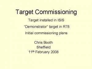Target Commissioning Target installed in ISIS Demonstrator target
