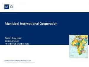 Municipal International Cooperation Bjoern Rongevaer Senior Advisor KS