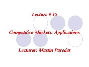 Lecture 15 Competitive Markets Applications Lecturer Martin Paredes