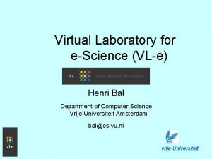 Virtual Laboratory for eScience VLe Henri Bal Department