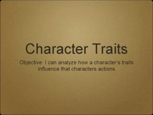 Character Traits Objective I can analyze how a