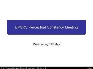 EPSRC Perceptual Constancy Meeting Wednesday 19 th May