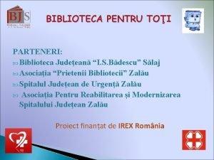 BIBLIOTECA PENTRU TOI PARTENERI Biblioteca Judeean I S
