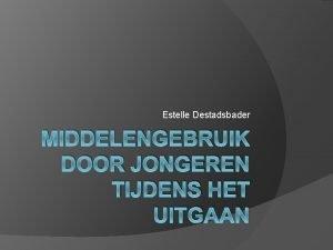 Estelle Destadsbader MIDDELENGEBRUIK DOOR JONGEREN TIJDENS HET UITGAAN