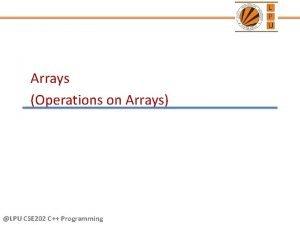 Arrays Operations on Arrays LPU CSE 202 C