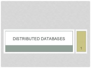 DISTRIBUTED DATABASES 1 RECAP PARALLEL DATABASES Three possible