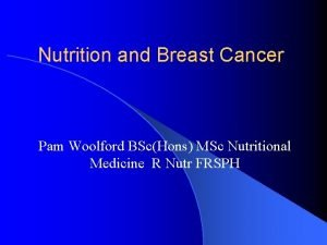Nutrition and Breast Cancer Pam Woolford BScHons MSc