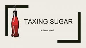 TAXING SUGAR A Sweet Idea Sugar Tax Overview