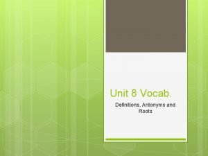 Unit 8 Vocab Definitions Antonyms and Roots Definitions