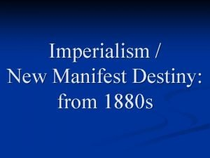Imperialism New Manifest Destiny from 1880 s Previous