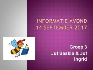 Groep 3 Juf Saskia Juf Ingrid Welkomstwoord Voorstellen