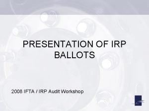 PRESENTATION OF IRP BALLOTS 2008 IFTA IRP Audit