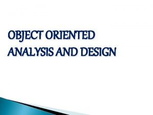 OBJECT ORIENTED ANALYSIS AND DESIGN OBJECT ORIENTED ANALYSIS