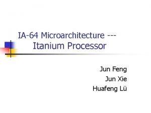 IA64 Microarchitecture Itanium Processor Jun Feng Jun Xie