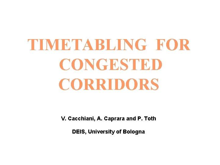 TIMETABLING FOR CONGESTED CORRIDORS V Cacchiani A Caprara