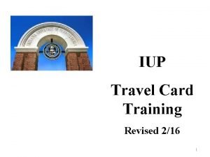 IUP Travel Card Training Revised 216 1 Purpose
