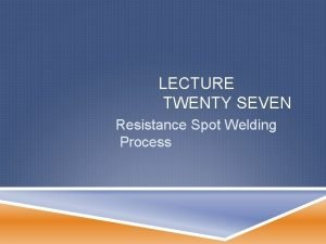 LECTURE TWENTY SEVEN Resistance Spot Welding Process SPOT